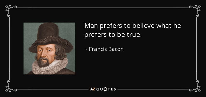 Man prefers to believe what he prefers to be true. - Francis Bacon