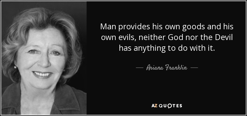Man provides his own goods and his own evils, neither God nor the Devil has anything to do with it. - Ariana Franklin