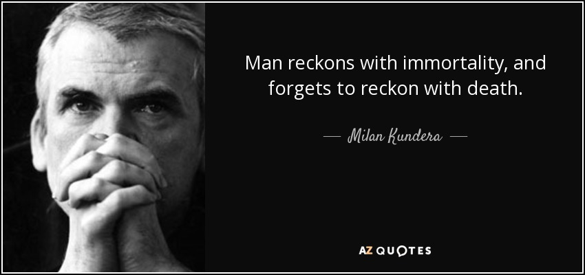 Man reckons with immortality, and forgets to reckon with death. - Milan Kundera