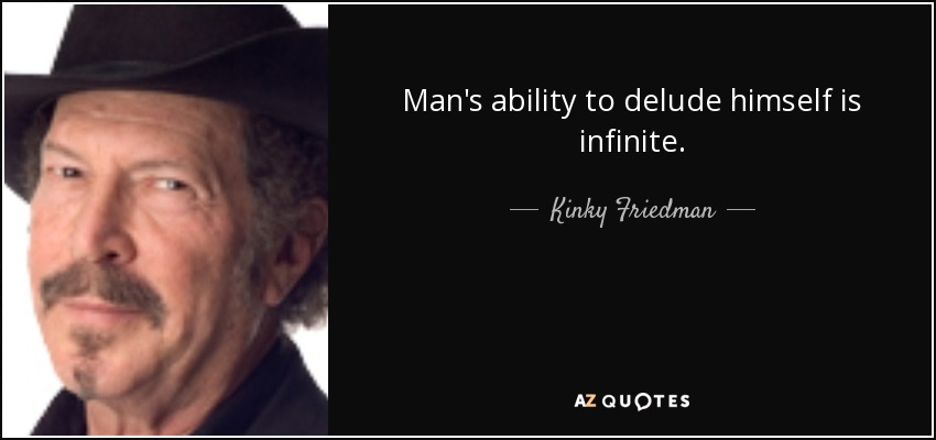 Man's ability to delude himself is infinite. - Kinky Friedman