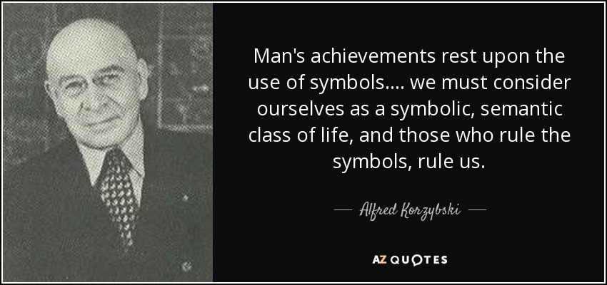 Man's achievements rest upon the use of symbols.... we must consider ourselves as a symbolic, semantic class of life, and those who rule the symbols, rule us. - Alfred Korzybski