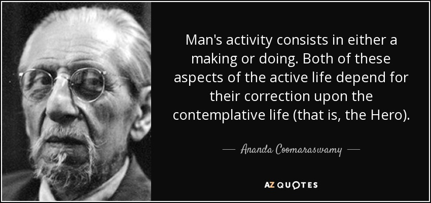 Man's activity consists in either a making or doing. Both of these aspects of the active life depend for their correction upon the contemplative life (that is, the Hero). - Ananda Coomaraswamy