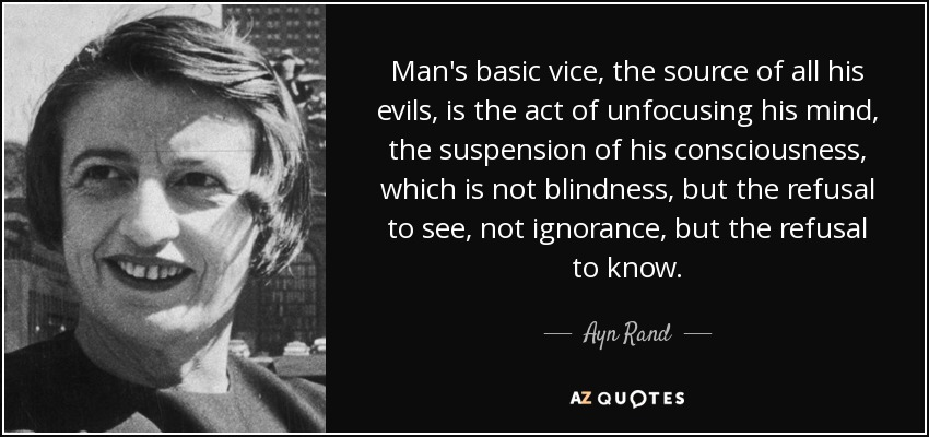 Man's basic vice, the source of all his evils, is the act of unfocusing his mind, the suspension of his consciousness, which is not blindness, but the refusal to see, not ignorance, but the refusal to know. - Ayn Rand
