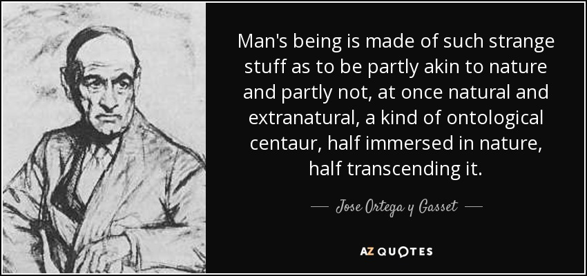 Man's being is made of such strange stuff as to be partly akin to nature and partly not, at once natural and extranatural, a kind of ontological centaur, half immersed in nature, half transcending it. - Jose Ortega y Gasset