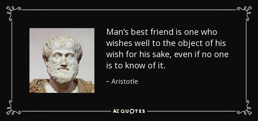 Man's best friend is one who wishes well to the object of his wish for his sake, even if no one is to know of it. - Aristotle
