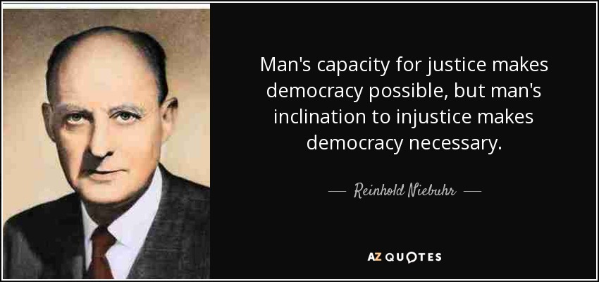 Man's capacity for justice makes democracy possible, but man's inclination to injustice makes democracy necessary. - Reinhold Niebuhr