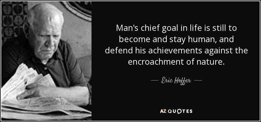 Man's chief goal in life is still to become and stay human, and defend his achievements against the encroachment of nature. - Eric Hoffer