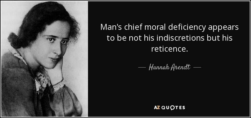 Man's chief moral deficiency appears to be not his indiscretions but his reticence. - Hannah Arendt