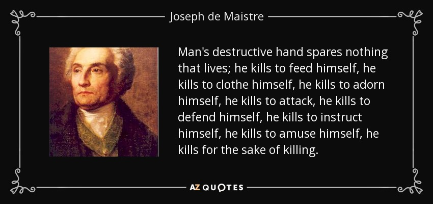 Man's destructive hand spares nothing that lives; he kills to feed himself, he kills to clothe himself, he kills to adorn himself, he kills to attack, he kills to defend himself, he kills to instruct himself, he kills to amuse himself, he kills for the sake of killing. - Joseph de Maistre