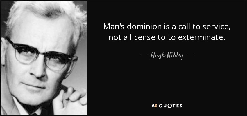Man's dominion is a call to service, not a license to to exterminate. - Hugh Nibley