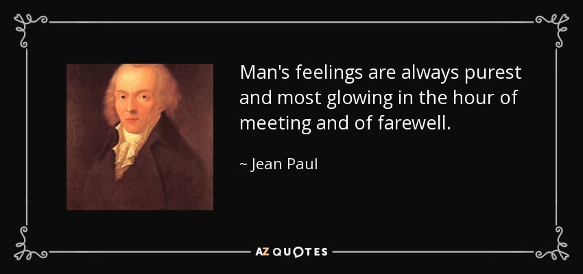 Man's feelings are always purest and most glowing in the hour of meeting and of farewell. - Jean Paul