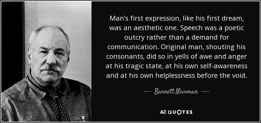 Man's first expression, like his first dream, was an aesthetic one. Speech was a poetic outcry rather than a demand for communication. Original man, shouting his consonants, did so in yells of awe and anger at his tragic state, at his own self-awareness and at his own helplessness before the void. - Barnett Newman