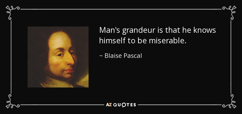 Man's grandeur is that he knows himself to be miserable. - Blaise Pascal
