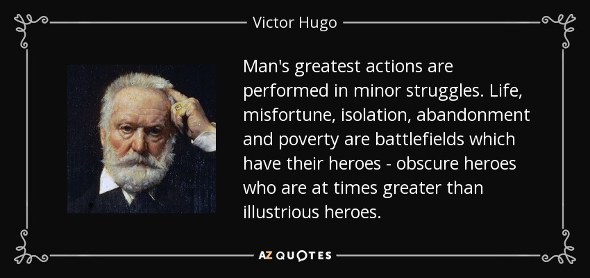 Man's greatest actions are performed in minor struggles. Life, misfortune, isolation, abandonment and poverty are battlefields which have their heroes - obscure heroes who are at times greater than illustrious heroes. - Victor Hugo