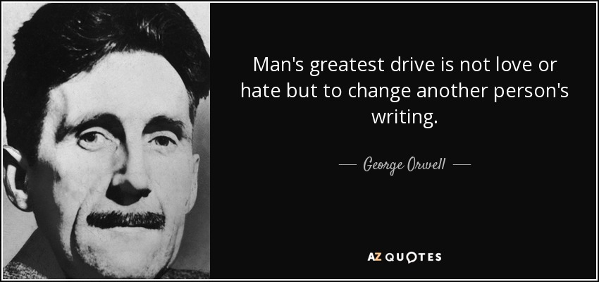 Man's greatest drive is not love or hate but to change another person's writing. - George Orwell