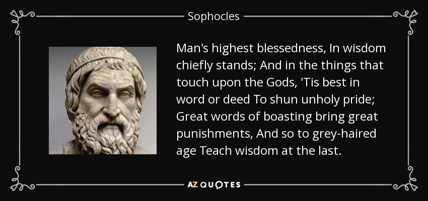 Man's highest blessedness, In wisdom chiefly stands; And in the things that touch upon the Gods, 'Tis best in word or deed To shun unholy pride; Great words of boasting bring great punishments, And so to grey-haired age Teach wisdom at the last. - Sophocles