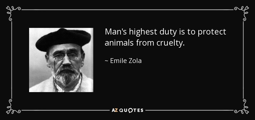 Man's highest duty is to protect animals from cruelty. - Emile Zola