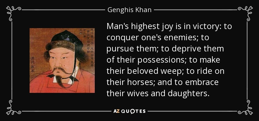 Man's highest joy is in victory: to conquer one's enemies; to pursue them; to deprive them of their possessions; to make their beloved weep; to ride on their horses; and to embrace their wives and daughters. - Genghis Khan