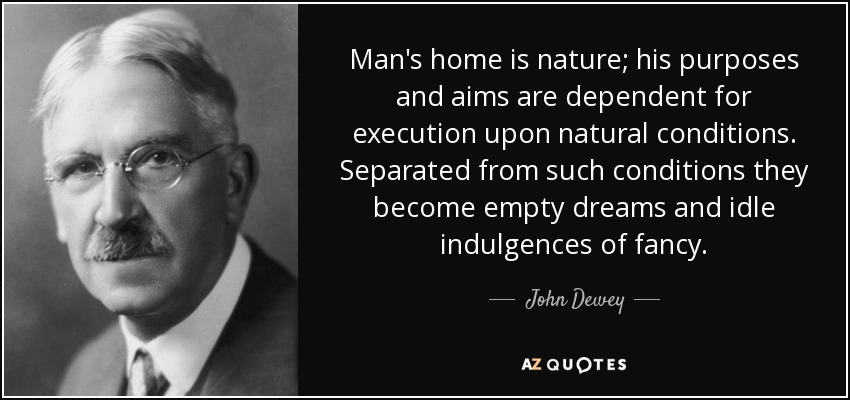 Man's home is nature; his purposes and aims are dependent for execution upon natural conditions. Separated from such conditions they become empty dreams and idle indulgences of fancy. - John Dewey