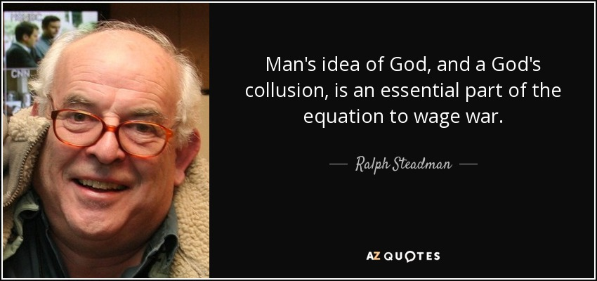 Man's idea of God, and a God's collusion, is an essential part of the equation to wage war. - Ralph Steadman