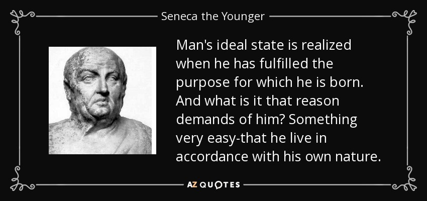 Man's ideal state is realized when he has fulfilled the purpose for which he is born. And what is it that reason demands of him? Something very easy-that he live in accordance with his own nature. - Seneca the Younger