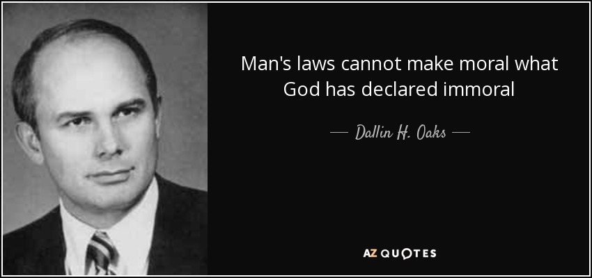 Man's laws cannot make moral what God has declared immoral - Dallin H. Oaks