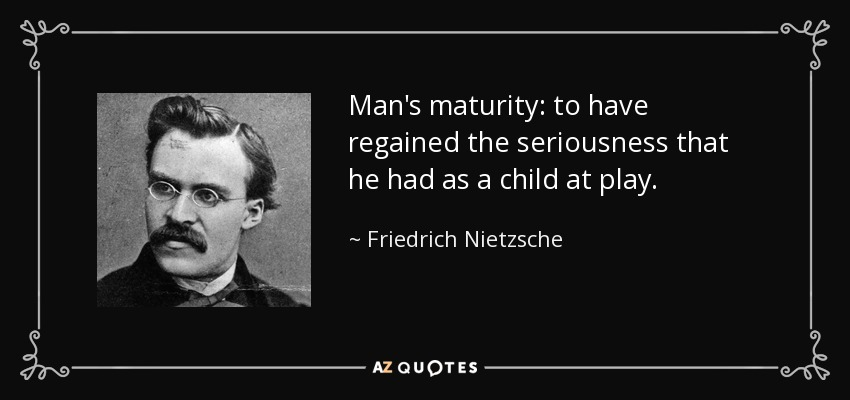 Man's maturity: to have regained the seriousness that he had as a child at play. - Friedrich Nietzsche