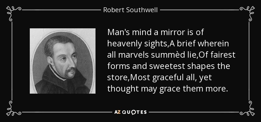 Man's mind a mirror is of heavenly sights,A brief wherein all marvels summèd lie,Of fairest forms and sweetest shapes the store,Most graceful all, yet thought may grace them more. - Robert Southwell