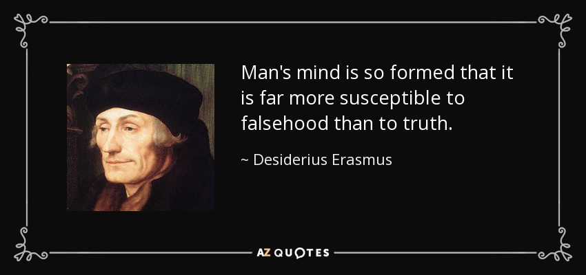 Man's mind is so formed that it is far more susceptible to falsehood than to truth. - Desiderius Erasmus