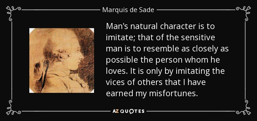 Man's natural character is to imitate; that of the sensitive man is to resemble as closely as possible the person whom he loves. It is only by imitating the vices of others that I have earned my misfortunes. - Marquis de Sade