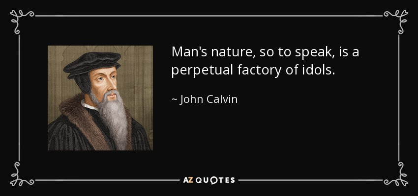 Man's nature, so to speak, is a perpetual factory of idols. - John Calvin