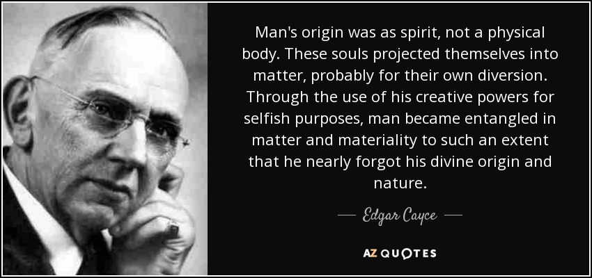 Man's origin was as spirit, not a physical body. These souls projected themselves into matter, probably for their own diversion. Through the use of his creative powers for selfish purposes, man became entangled in matter and materiality to such an extent that he nearly forgot his divine origin and nature. - Edgar Cayce