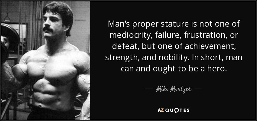 Man's proper stature is not one of mediocrity, failure, frustration, or defeat, but one of achievement, strength, and nobility. In short, man can and ought to be a hero. - Mike Mentzer
