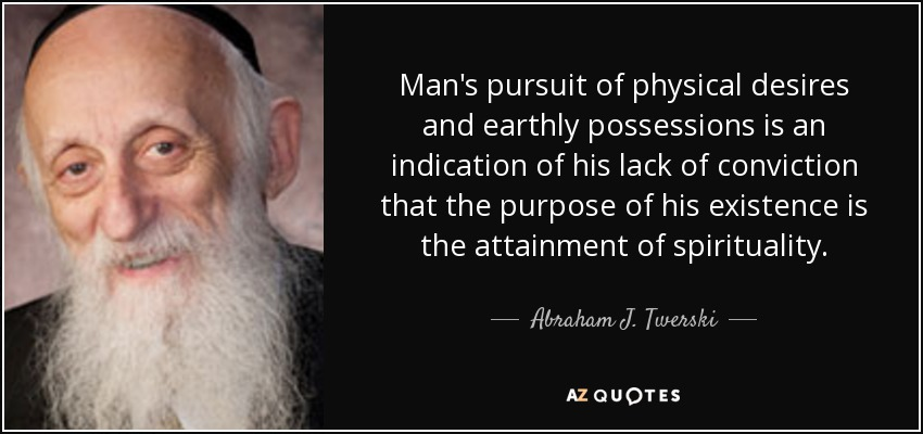 Man's pursuit of physical desires and earthly possessions is an indication of his lack of conviction that the purpose of his existence is the attainment of spirituality. - Abraham J. Twerski