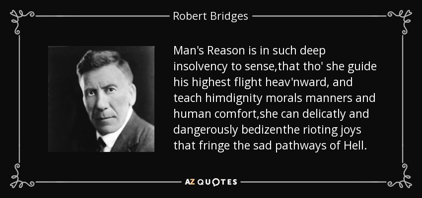 Man's Reason is in such deep insolvency to sense,that tho' she guide his highest flight heav'nward, and teach himdignity morals manners and human comfort,she can delicatly and dangerously bedizenthe rioting joys that fringe the sad pathways of Hell. - Robert Bridges