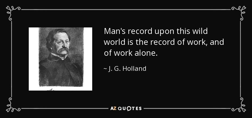 Man's record upon this wild world is the record of work, and of work alone. - J. G. Holland
