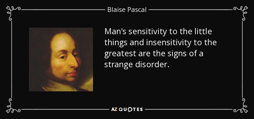 Man's sensitivity to the little things and insensitivity to the greatest are the signs of a strange disorder. - Blaise Pascal