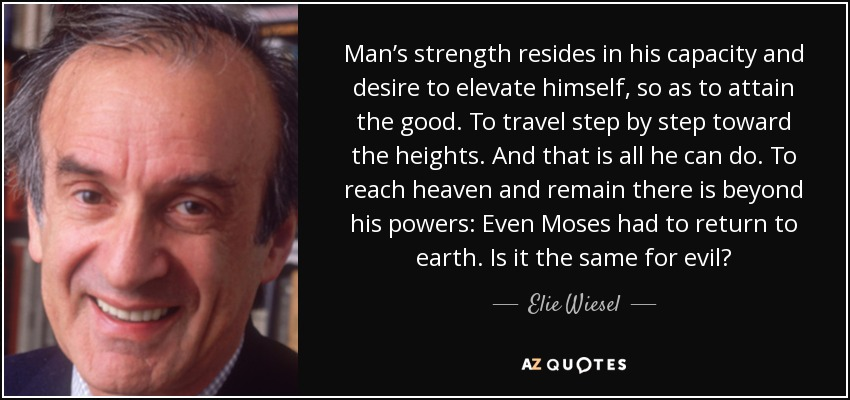 Man's strength resides in his capacity and desire to elevate himself, so as to attain the good. To travel step by step toward the heights. And that is all he can do. To reach heaven and remain there is beyond his powers: Even Moses had to return to earth. Is it the same for evil? - Elie Wiesel