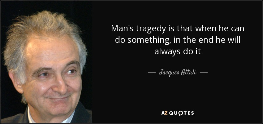 Man's tragedy is that when he can do something, in the end he will always do it - Jacques Attali