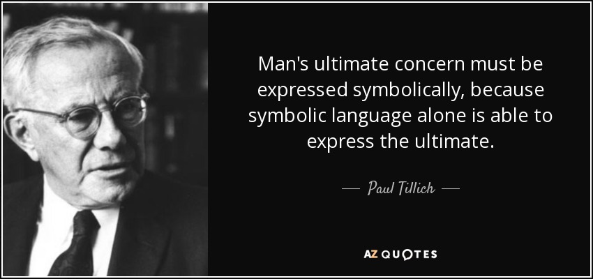 Man's ultimate concern must be expressed symbolically, because symbolic language alone is able to express the ultimate. - Paul Tillich