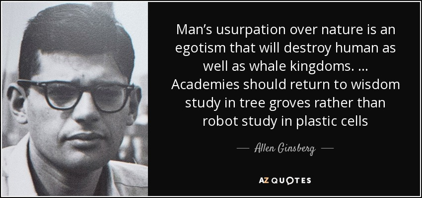 Man's usurpation over nature is an egotism that will destroy human as well as whale kingdoms. … Academies should return to wisdom study in tree groves rather than robot study in plastic cells - Allen Ginsberg