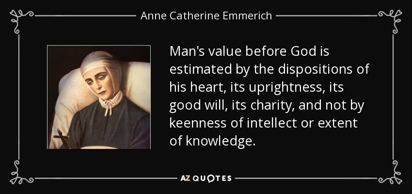 Man's value before God is estimated by the dispositions of his heart, its uprightness, its good will, its charity, and not by keenness of intellect or extent of knowledge. - Anne Catherine Emmerich