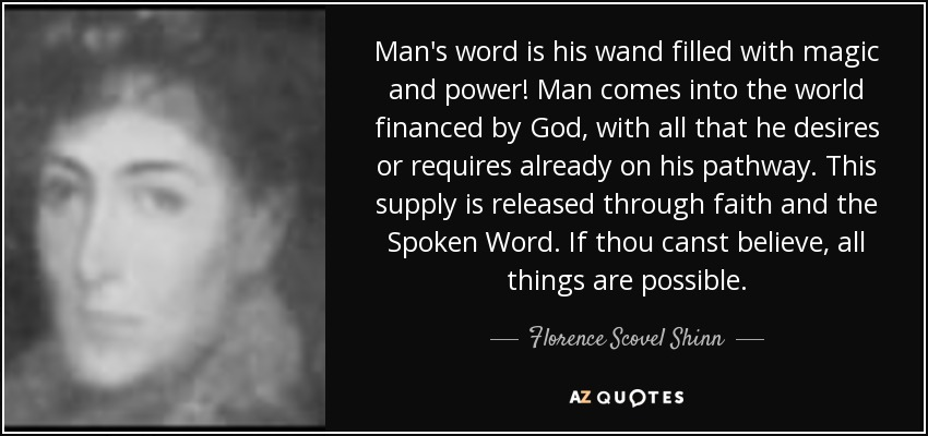 Man's word is his wand filled with magic and power! Man comes into the world financed by God, with all that he desires or requires already on his pathway. This supply is released through faith and the Spoken Word. If thou canst believe, all things are possible. - Florence Scovel Shinn