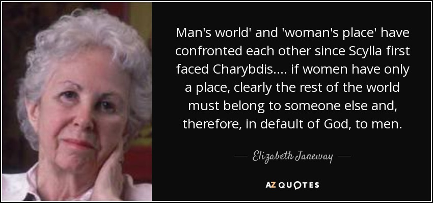 Man's world' and 'woman's place' have confronted each other since Scylla first faced Charybdis. ... if women have only a place, clearly the rest of the world must belong to someone else and, therefore, in default of God, to men. - Elizabeth Janeway