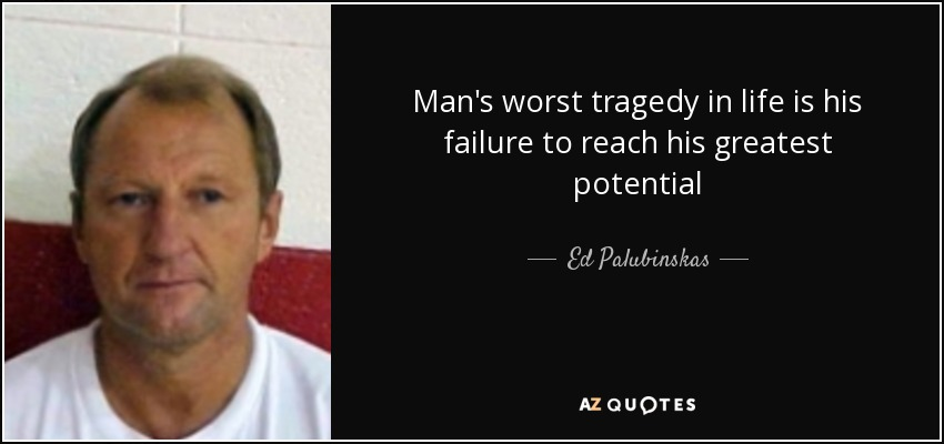 Man's worst tragedy in life is his failure to reach his greatest potential - Ed Palubinskas