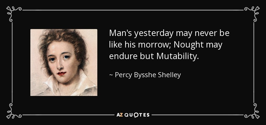 Man's yesterday may never be like his morrow; Nought may endure but Mutability. - Percy Bysshe Shelley