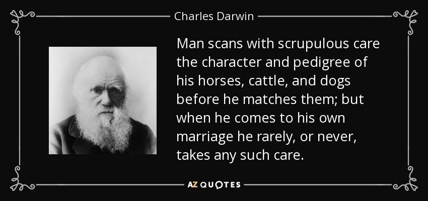 Man scans with scrupulous care the character and pedigree of his horses, cattle, and dogs before he matches them; but when he comes to his own marriage he rarely, or never, takes any such care. - Charles Darwin