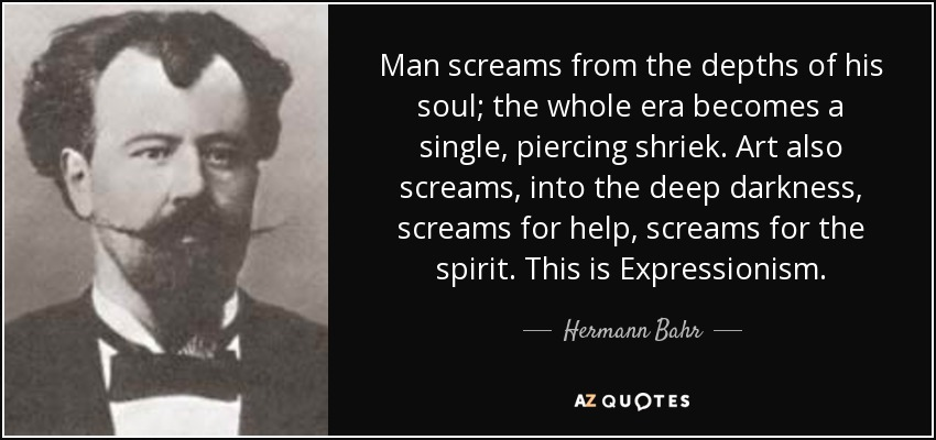 Man screams from the depths of his soul; the whole era becomes a single, piercing shriek. Art also screams, into the deep darkness, screams for help, screams for the spirit. This is Expressionism. - Hermann Bahr