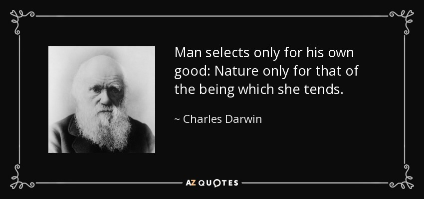 Man selects only for his own good: Nature only for that of the being which she tends. - Charles Darwin