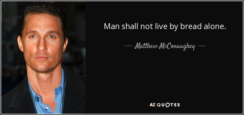 Man shall not live by bread alone. - Matthew McConaughey